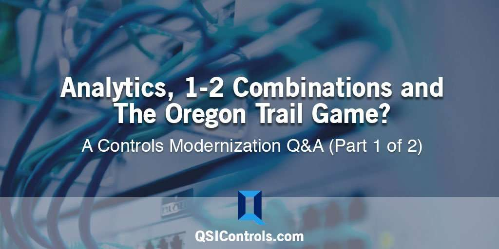 Analytics, 1-2 Combinations, and The Oregon Trail Game? — A Controls Modernization Q&A (Part 1 of 2)